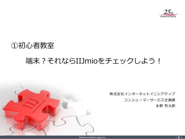 ©Internet Initiative Japan Inc. ‐ 1 ‐‐ 1 ‐ 株式会社インターネットイニシアティブ コンシューマーサービス企画課 永野 秀太郎 ①初心者教室 端末?それならIIJmioをチェックしよう!