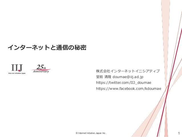 1© Internet Initiative Japan Inc. インターネットと通信の秘密 株式会社インターネットイニシアティブ 堂前 清隆 doumae@iij.ad.jp https://twitter.com/IIJ_doumae h...
