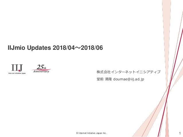 1© Internet Initiative Japan Inc. IIJmio Updates 2018/04~2018/06 株式会社インターネットイニシアティブ 堂前 清隆 doumae@iij.ad.jp