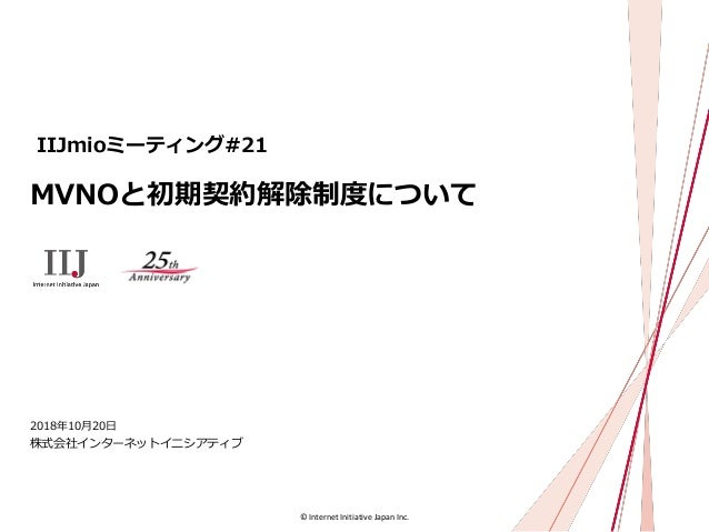 © Internet Initiative Japan Inc. MVNOと初期契約解除制度について 株式会社インターネットイニシアティブ 2018年10月20日 IIJmioミーティング#21