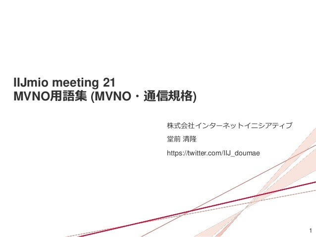 1 IIJmio meeting 21 MVNO用語集 (MVNO・通信規格) 株式会社インターネットイニシアティブ 堂前 清隆 https://twitter.com/IIJ_doumae