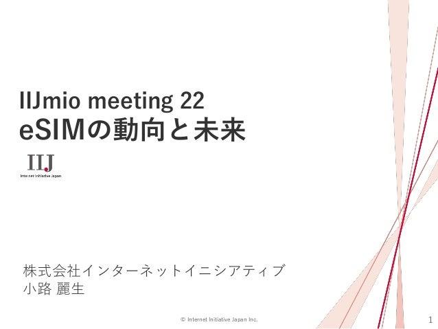 1© Internet Initiative Japan Inc. IIJmio meeting 22 eSIMの動向と未来 株式会社インターネットイニシアティブ 小路 麗生