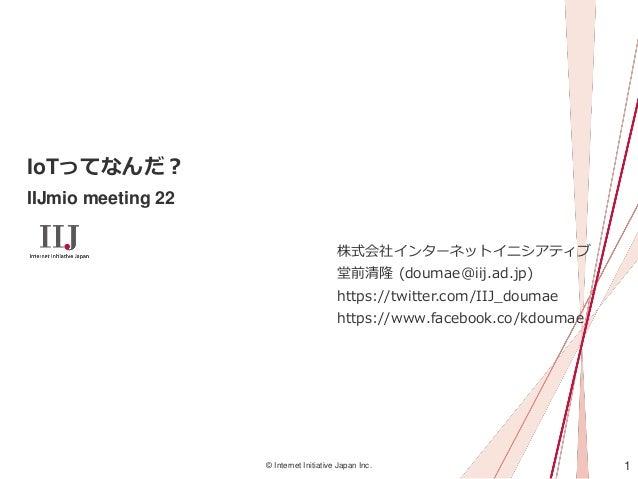 1© Internet Initiative Japan Inc. IoTってなんだ? IIJmio meeting 22 株式会社インターネットイニシアティブ 堂前清隆 (doumae@iij.ad.jp) https://twitter.c...