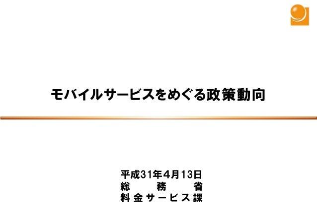 平成31年4月13日 総 務 省 料 金 サ ー ビ ス 課 モバイルサービスをめぐる政策動向