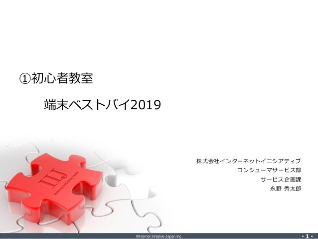 ©Internet Initiative Japan Inc. ‐ 1 ‐‐ 1 ‐ 株式会社インターネットイニシアティブ コンシューマサービス部 サービス企画課 永野 秀太郎 ①初心者教室 端末ベストバイ2019