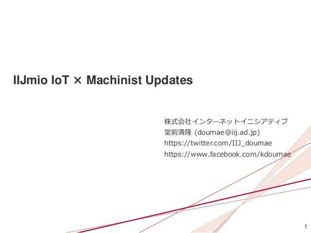 1 IIJmio IoT × Machinist Updates 株式会社インターネットイニシアティブ 堂前清隆 (doumae@iij.ad.jp) https://twitter.com/IIJ_doumae https://www.fac...