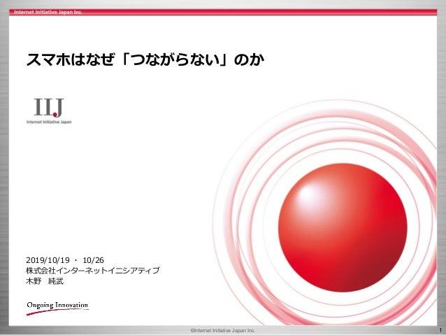 ©Internet Initiative Japan Inc. 1 スマホはなぜ「つながらない」のか 2019/10/19 ・ 10/26 株式会社インターネットイニシアティブ 木野 純武