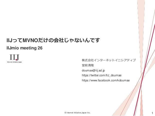 1© Internet Initiative Japan Inc. IIJってMVNOだけの会社じゃないんです IIJmio meeting 26 株式会社インターネットイニシアティブ 堂前清隆 doumae@iij.ad.jp https:/...