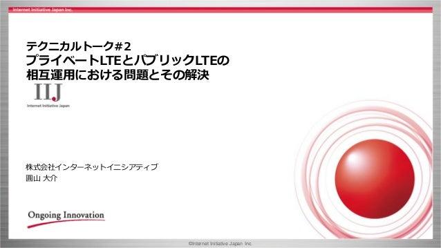 ©Internet Initiative Japan Inc. テクニカルトーク#2 プライベートLTEとパブリックLTEの 相互運用における問題とその解決 株式会社インターネットイニシアティブ 圓山 大介