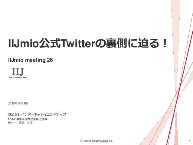 1© Internet Initiative Japan Inc. IIJmio公式Twitterの裏側に迫る! IIJmio meeting 26 株式会社インターネットイニシアティブ 2020年1月17日 MVNO事業部 営業企画部 企画課...