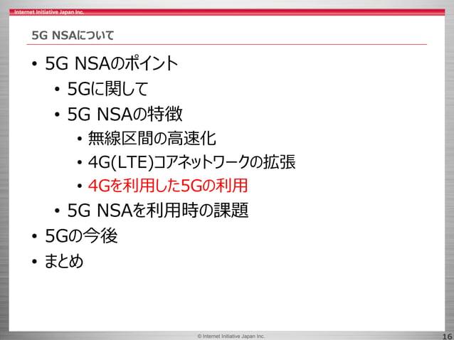 © 2017 Internet Initiative Japan Inc.© Internet Initiative Japan Inc. 16 5G NSAについて • 5G NSAのポイント • 5Gに関して • 5G NSAの特徴 • 無...