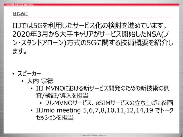 © 2017 Internet Initiative Japan Inc.© Internet Initiative Japan Inc. 2 はじめに IIJでは5Gを利用したサービス化の検討を進めています。 2020年3月から大手キャリアが...