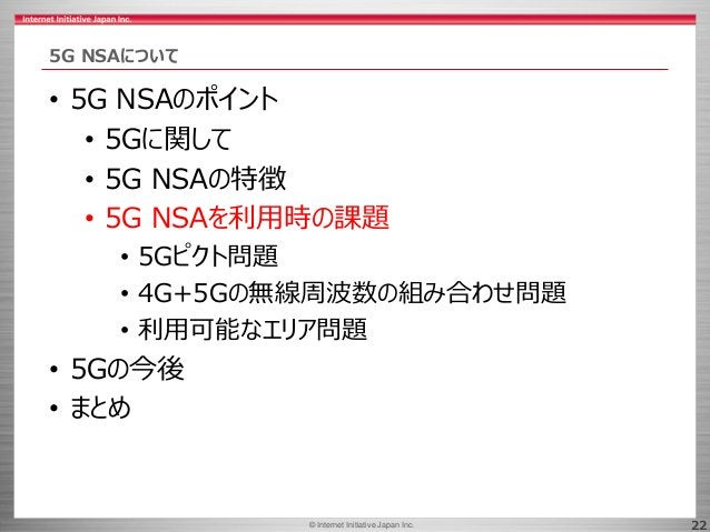 © 2017 Internet Initiative Japan Inc.© Internet Initiative Japan Inc. 22 5G NSAについて • 5G NSAのポイント • 5Gに関して • 5G NSAの特徴 • 5...