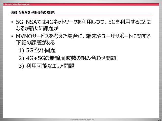 © 2017 Internet Initiative Japan Inc.© Internet Initiative Japan Inc. 23 5G NSAを利用時の課題 • 5G NSAでは4Gネットワークを利用しつつ、5Gを利用することに...