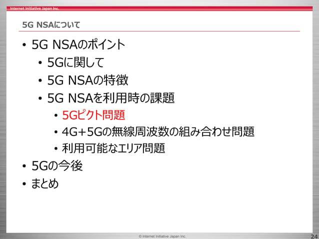 © 2017 Internet Initiative Japan Inc.© Internet Initiative Japan Inc. 24 5G NSAについて • 5G NSAのポイント • 5Gに関して • 5G NSAの特徴 • 5...