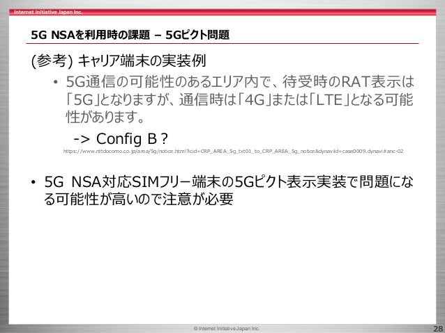 © 2017 Internet Initiative Japan Inc.© Internet Initiative Japan Inc. 28 5G NSAを利用時の課題 – 5Gピクト問題 (参考) キャリア端末の実装例 • 5G通信の可能...