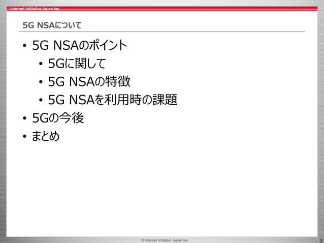 © 2017 Internet Initiative Japan Inc.© Internet Initiative Japan Inc. 3 5G NSAについて • 5G NSAのポイント • 5Gに関して • 5G NSAの特徴 • 5G...