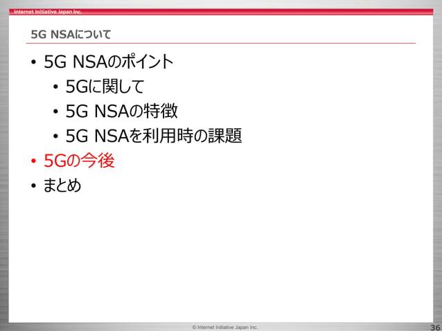 © 2017 Internet Initiative Japan Inc.© Internet Initiative Japan Inc. 36 5G NSAについて • 5G NSAのポイント • 5Gに関して • 5G NSAの特徴 • 5...