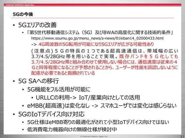 © 2017 Internet Initiative Japan Inc.© Internet Initiative Japan Inc. 37 5Gの今後 • 5Gエリアの改善 • 「第5世代移動通信システム(5G)及びBWAの高度化に関する...