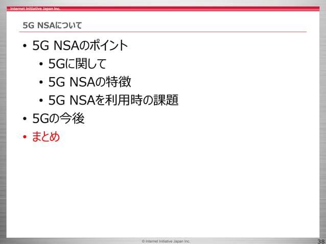 © 2017 Internet Initiative Japan Inc.© Internet Initiative Japan Inc. 38 5G NSAについて • 5G NSAのポイント • 5Gに関して • 5G NSAの特徴 • 5...
