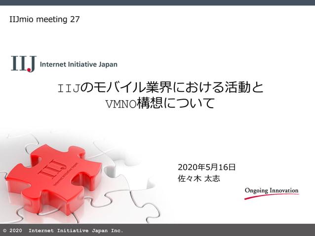 © 2020 Internet Initiative Japan Inc. IIJのモバイル業界における活動と VMNO構想について IIJmio meeting 27 2020年5月16日 佐々木 太志
