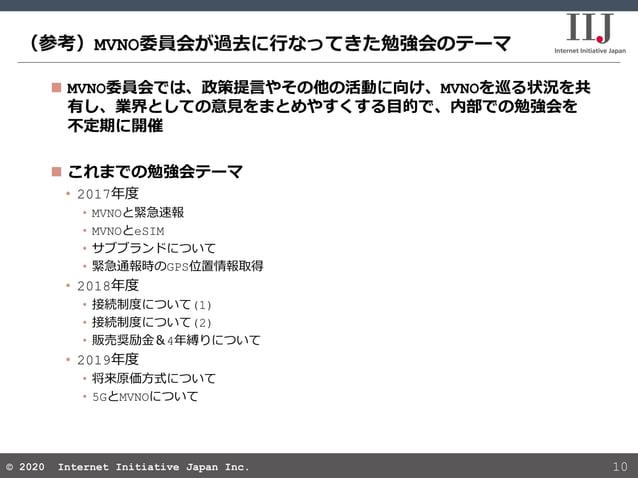 © 2020 Internet Initiative Japan Inc.© 2020 Internet Initiative Japan Inc. (参考)MVNO委員会が過去に行なってきた勉強会のテーマ 10  MVNO委員会では、政策提...