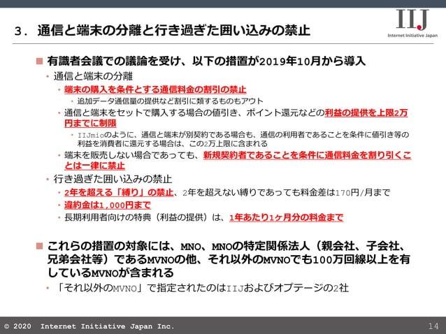 © 2020 Internet Initiative Japan Inc.© 2020 Internet Initiative Japan Inc. 3. 通信と端末の分離と行き過ぎた囲い込みの禁止 14  有識者会議での議論を受け、以下の措...
