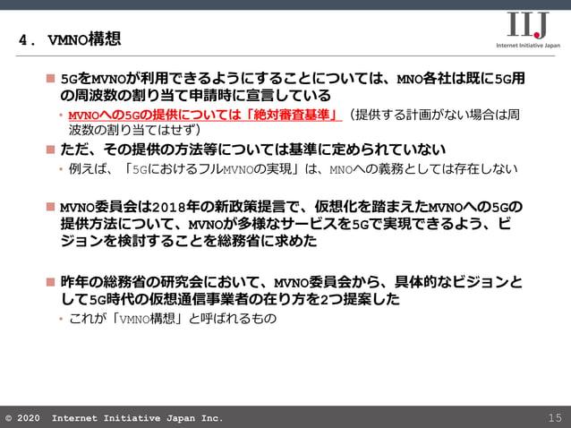 © 2020 Internet Initiative Japan Inc.© 2020 Internet Initiative Japan Inc. 4. VMNO構想 15  5GをMVNOが利用できるようにすることについては、MNO各社は...