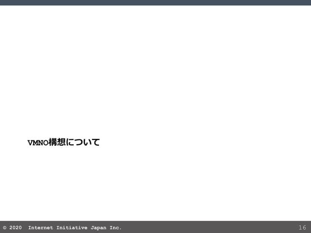 © 2020 Internet Initiative Japan Inc.© 2020 Internet Initiative Japan Inc. 16 VMNO構想について