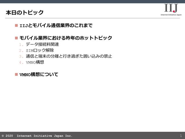 © 2020 Internet Initiative Japan Inc.© 2020 Internet Initiative Japan Inc. 本日のトピック 1  IIJとモバイル通信業界のこれまで  モバイル業界における昨年のホッ...