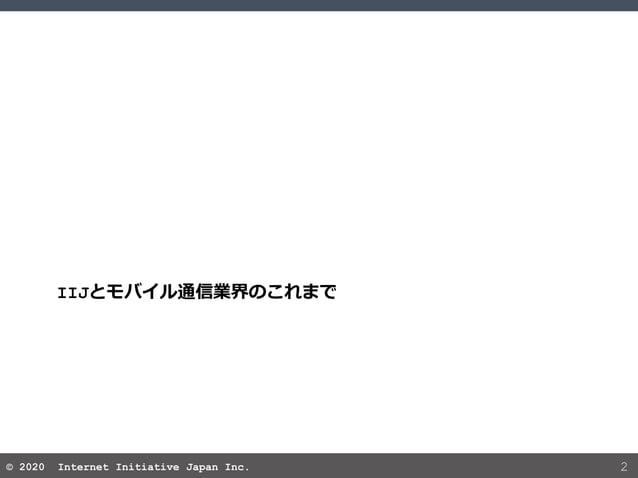 © 2020 Internet Initiative Japan Inc.© 2020 Internet Initiative Japan Inc. 2 IIJとモバイル通信業界のこれまで