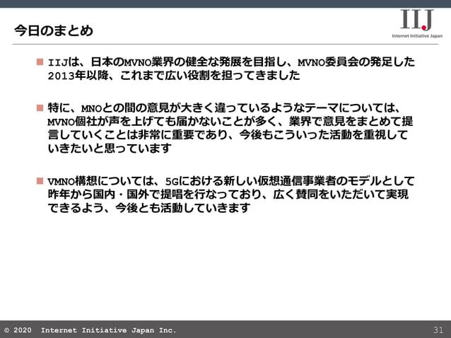 © 2020 Internet Initiative Japan Inc.© 2020 Internet Initiative Japan Inc. 今日のまとめ 31  IIJは、日本のMVNO業界の健全な発展を目指し、MVNO委員会の発足...