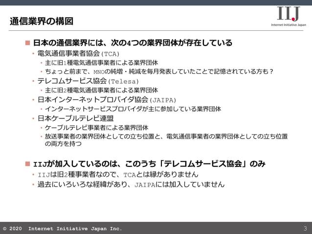© 2020 Internet Initiative Japan Inc.© 2020 Internet Initiative Japan Inc. 通信業界の構図 3  日本の通信業界には、次の4つの業界団体が存在している • 電気通信事業...