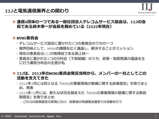 © 2020 Internet Initiative Japan Inc.© 2020 Internet Initiative Japan Inc. IIJと電気通信業界との関わり 5  通信4団体の一つである一般社団法人テレコムサービス協会...