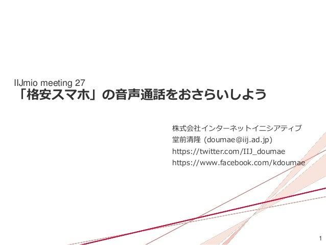 1 IIJmio meeting 27 「格安スマホ」の音声通話をおさらいしよう 株式会社インターネットイニシアティブ 堂前清隆 (doumae@iij.ad.jp) https://twitter.com/IIJ_doumae https:/...