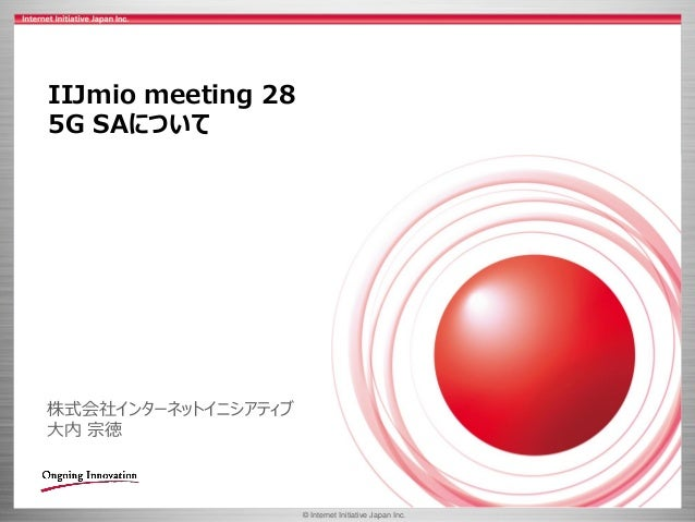 © 2017 Internet Initiative Japan Inc.© Internet Initiative Japan Inc. IIJmio meeting 28 5G SAについて 株式会社インターネットイニシアティブ 大内 宗徳