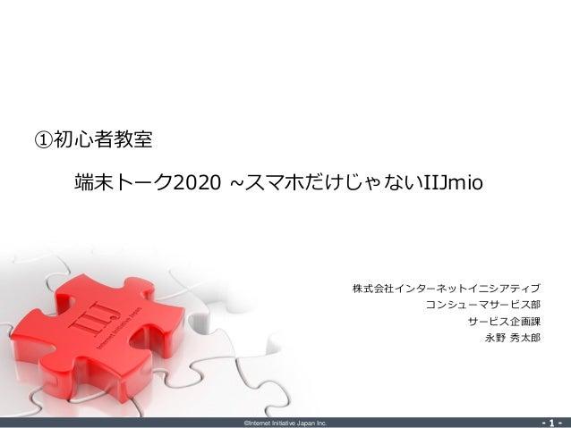 ©Internet Initiative Japan Inc. ‐ 1 ‐‐ 1 ‐ 株式会社インターネットイニシアティブ コンシューマサービス部 サービス企画課 永野 秀太郎 ①初心者教室 端末トーク2020 ~スマホだけじゃないIIJmio