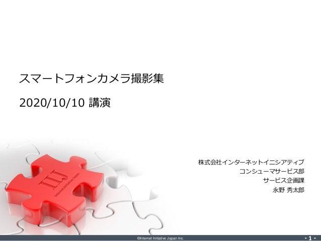 ©Internet Initiative Japan Inc. ‐ 1 ‐‐ 1 ‐ 株式会社インターネットイニシアティブ コンシューマサービス部 サービス企画課 永野 秀太郎 スマートフォンカメラ撮影集 2020/10/10 講演