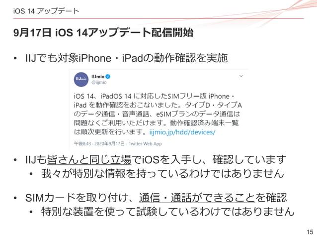 15 iOS 14 アップデート 9月17日 iOS 14アップデート配信開始 • IIJでも対象iPhone・iPadの動作確認を実施 • IIJも皆さんと同じ立場でiOSを入手し、確認しています • 我々が特別な情報を持っているわけではあり...