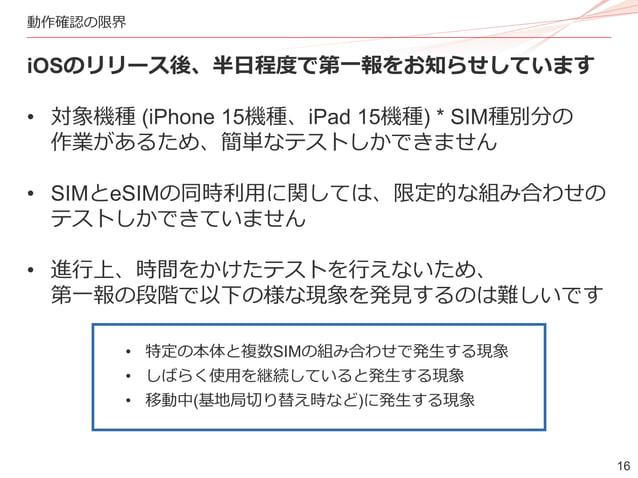 16 動作確認の限界 iOSのリリース後、半日程度で第一報をお知らせしています • 対象機種 (iPhone 15機種、iPad 15機種) * SIM種別分の 作業があるため、簡単なテストしかできません • SIMとeSIMの同時利用に関して...