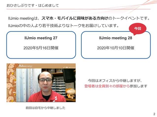 2 おひさしぶりです・はじめまして IIJmio meeting 27 IIJmio meeting 28 今回 2020年5月16日開催 2020年10月10日開催 IIJmio meetingは、スマホ・モバイルに興味がある方向けのトークイ...