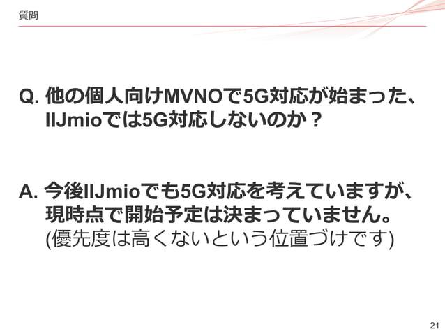 21 質問 Q. 他の個人向けMVNOで5G対応が始まった、 IIJmioでは5G対応しないのか? A. 今後IIJmioでも5G対応を考えていますが、 現時点で開始予定は決まっていません。 (優先度は高くないという位置づけです)