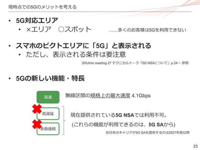 23 現時点での5Gのメリットを考える • 5G対応エリア • ×エリア ○スポット • スマホのピクトエリアに「5G」と表示される • ただし、表示される条件は要注意 • 5Gの新しい機能・特長 ※IIJmio meeting 27 テクニカ...