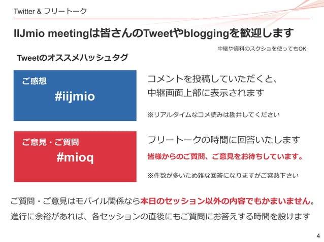 4 Twitter & フリートーク IIJmio meetingは皆さんのTweetやbloggingを歓迎します #iijmio #mioq Tweetのオススメハッシュタグ コメントを投稿していただくと、 中継画面上部に表示されます フリ...