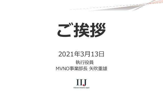 ご挨拶 2021年3月13日 執行役員 MVNO事業部長 矢吹重雄