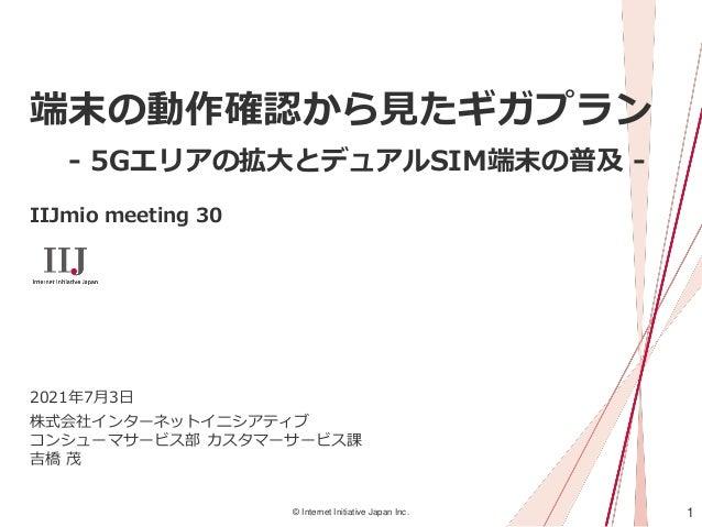1 © Internet Initiative Japan Inc. 端末の動作確認から見たギガプラン - 5Gエリアの拡大とデュアルSIM端末の普及 - IIJmio meeting 30 株式会社インターネットイニシアティブ コンシューマサ...