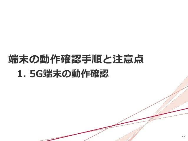 11 端末の動作確認手順と注意点 1. 5G端末の動作確認