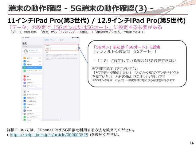 14 端末の動作確認 - 5G端末の動作確認(3) - 11インチiPad Pro(第3世代) / 12.9インチiPad Pro(第5世代) 「データ」の設定で「5Gオンまたは5Gオート」に設定する必要がある 「データ」の設定は、「設定」から...