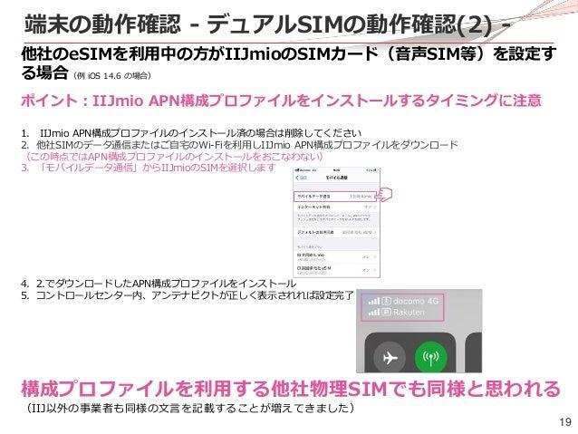 19 端末の動作確認 - デュアルSIMの動作確認(2) - 他社のeSIMを利用中の方がIIJmioのSIMカード(音声SIM等)を設定す る場合(例 iOS 14.6 の場合) ポイント:IIJmio APN構成プロファイルをインストールす...