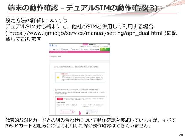 20 端末の動作確認 - デュアルSIMの動作確認(3) - 設定方法の詳細については デュアルSIM対応端末にて、他社のSIMと併用して利用する場合 ( https://www.iijmio.jp/service/manual/setting...